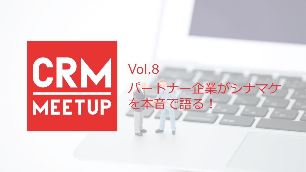 CRM MEEETUP Vol.8 パートナー企業がシナマケを本音で語る!