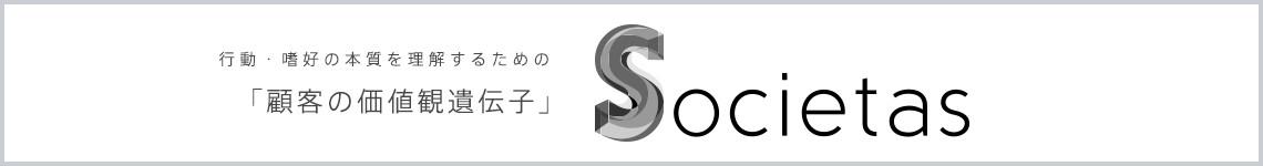 行動・嗜好の本質を理解するための顧客の価値観遺伝子「Societas(ソシエタス)」。詳しくはこちら
