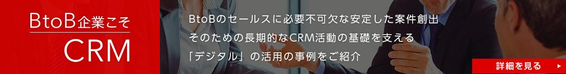 BtoB企業こそCRM。BtoBセールスに必要不可欠な安定した案件創出。そのための長期的なCRM活動の基礎を支える「デジタル」の活用事例をご紹介。詳しくはこちら